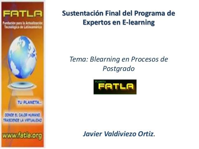 Sustentación Final del Programa de Expertos en E-learning Tema: Blearning en Procesos de Postgrado Javier Valdiviezo Ortiz.