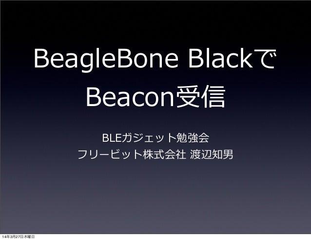 BeagleBone Blackで Beacon受信 BLEガジェット勉強会 フリービット株式会社 渡辺知男 14年3月27日木曜日