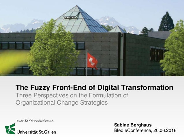 Sabine Berghaus Bled eConference, 20.06.2016 The Fuzzy Front-End of Digital Transformation Three Perspectives on the Formu...