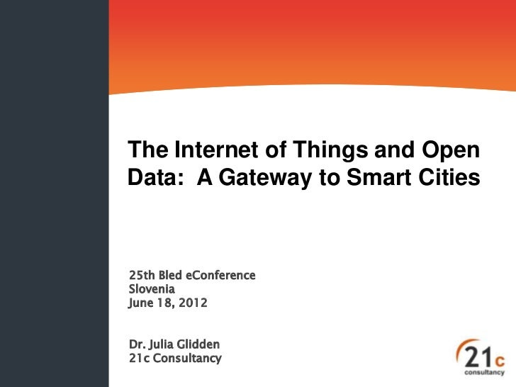 The Internet of Things and OpenData: A Gateway to Smart Cities25th Bled eConferenceSloveniaJune 18, 2012Dr. Julia Glidden2...