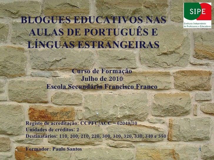 Curso de Formação Julho de 2010 Escola Secundária Francisco Franco BLOGUES EDUCATIVOS NAS AULAS DE PORTUGUÊS E LÍNGUAS EST...