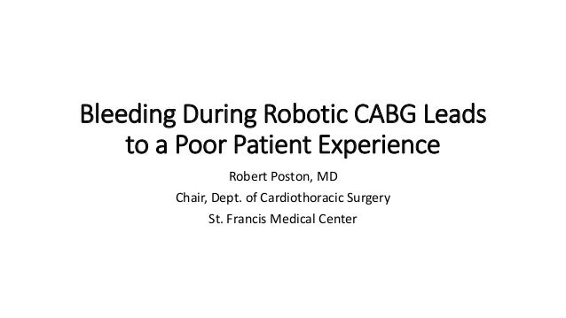 Bleeding During Robotic CABG Leads to a Poor Patient Experience Robert Poston, MD Chair, Dept. of Cardiothoracic Surgery S...