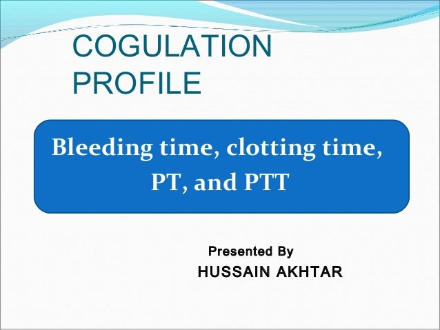 COGULATIONPROFILEBleeding time, clotting time,PT, and PTTPresented ByHUSSAIN AKHTAR