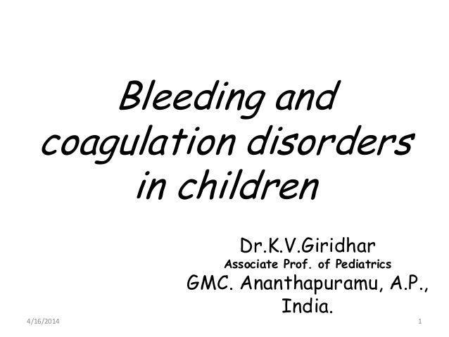 Bleeding and coagulation disorders in children Dr.K.V.Giridhar Associate Prof. of Pediatrics GMC. Ananthapuramu, A.P., Ind...