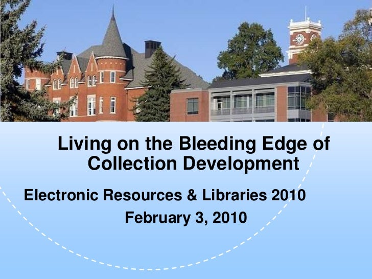 Living on the Bleeding Edge of        Collection DevelopmentElectronic Resources & Libraries 2010             February 3, ...