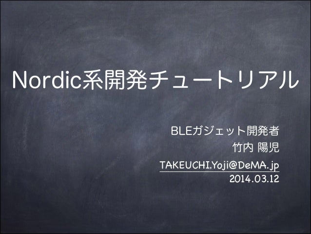 Nordic系開発チュートリアル BLEガジェット開発者 竹内 陽児 TAKEUCHI.Yoji@DeMA.jp  2014.03.12