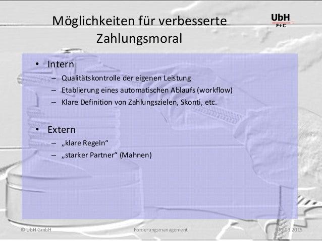 Forderungsmanagement UbH F+C © UbH GmbH 11.03.2015 Möglichkeiten für verbesserte Zahlungsmoral • Intern – Qualitätskontrol...
