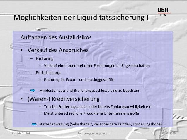 Forderungsmanagement UbH F+C © UbH GmbH 11.03.2015 Möglichkeiten der Liquiditätssicherung I Auffangen des Ausfallrisikos •...