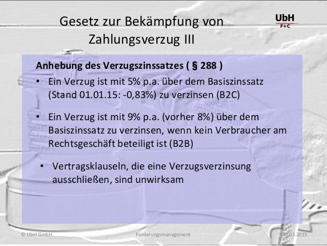 Forderungsmanagement UbH F+C © UbH GmbH 11.03.2015 Gesetz zur Bekämpfung von Zahlungsverzug III Anhebung des Verzugszinssa...