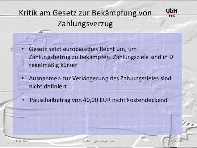 Forderungsmanagement UbH F+C © UbH GmbH 11.03.2015 Kritik am Gesetz zur Bekämpfung von Zahlungsverzug • Gesetz setzt europ...