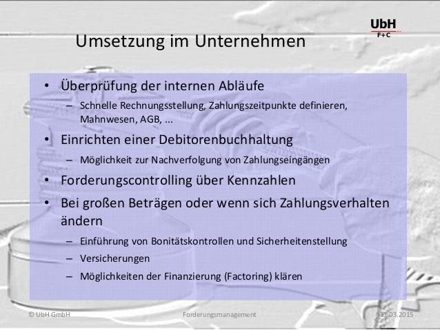 Forderungsmanagement UbH F+C © UbH GmbH 11.03.2015 Umsetzung im Unternehmen • Überprüfung der internen Abläufe – Schnelle ...
