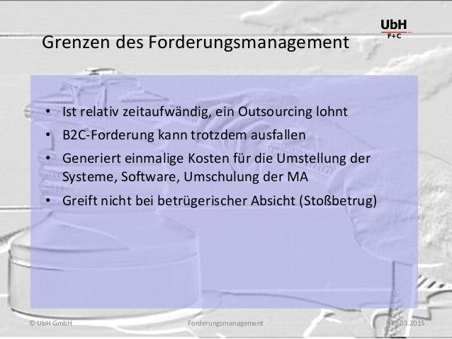 Forderungsmanagement UbH F+C © UbH GmbH 11.03.2015 Grenzen des Forderungsmanagement • Ist relativ zeitaufwändig, ein Outso...