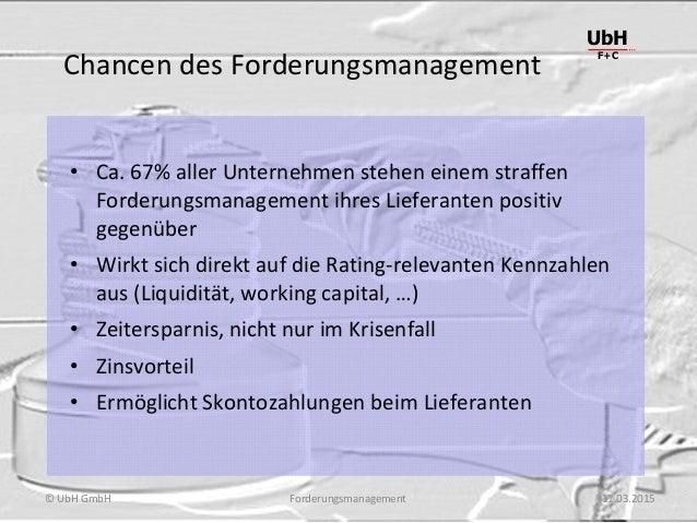 Forderungsmanagement UbH F+C © UbH GmbH 11.03.2015 Chancen des Forderungsmanagement • Ca. 67% aller Unternehmen stehen ein...