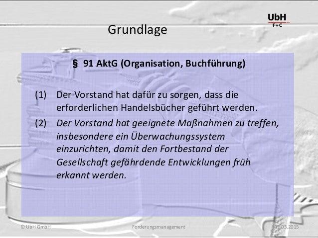 Forderungsmanagement UbH F+C © UbH GmbH 11.03.2015 Grundlage § 91 AktG (Organisation, Buchführung) (1) Der Vorstand hat da...