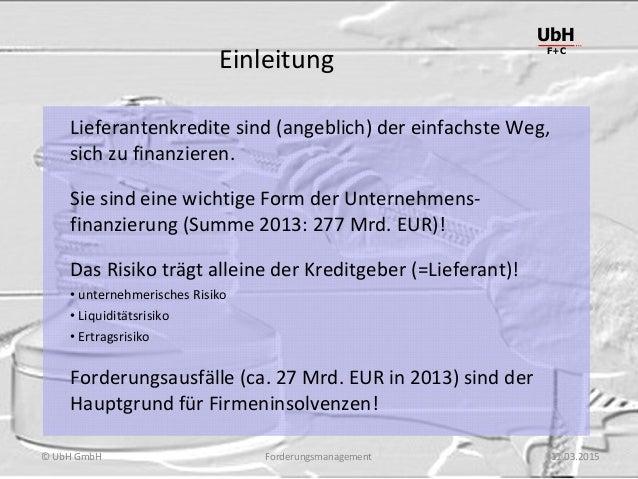 Forderungsmanagement UbH F+C © UbH GmbH 11.03.2015 Einleitung Lieferantenkredite sind (angeblich) der einfachste Weg, sich...