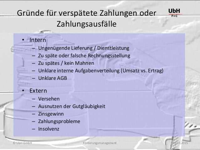 Forderungsmanagement UbH F+C © UbH GmbH 11.03.2015 Gründe für verspätete Zahlungen oder Zahlungsausfälle • Intern – Ungenü...