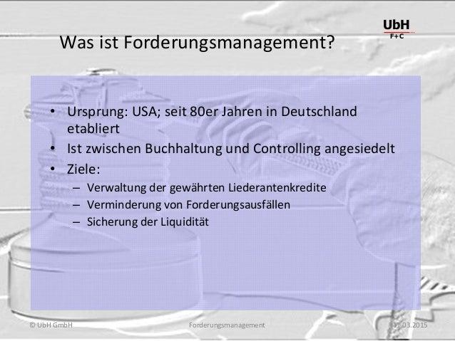 Forderungsmanagement UbH F+C © UbH GmbH 11.03.2015 Was ist Forderungsmanagement? • Ursprung: USA; seit 80er Jahren in Deut...