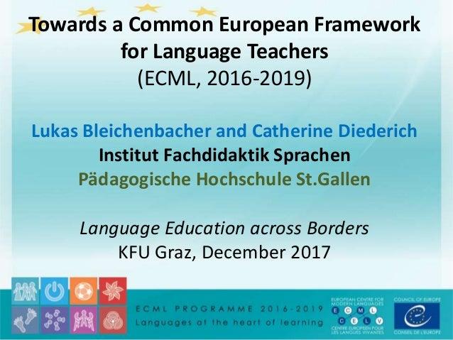Towards a Common European Framework for Language Teachers (ECML, 2016-2019) Lukas Bleichenbacher and Catherine Diederich I...