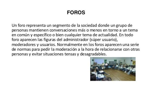 FOROS Un foro representa un segmento de la sociedad donde un grupo de personas mantienen conversaciones más o menos en tor...