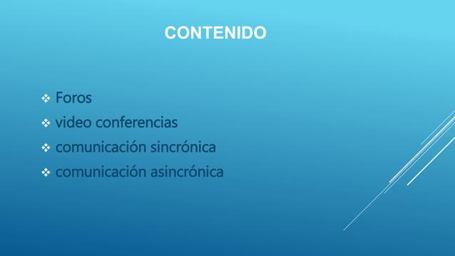 CONTENIDO  Foros  video conferencias  comunicación sincrónica  comunicación asincrónica