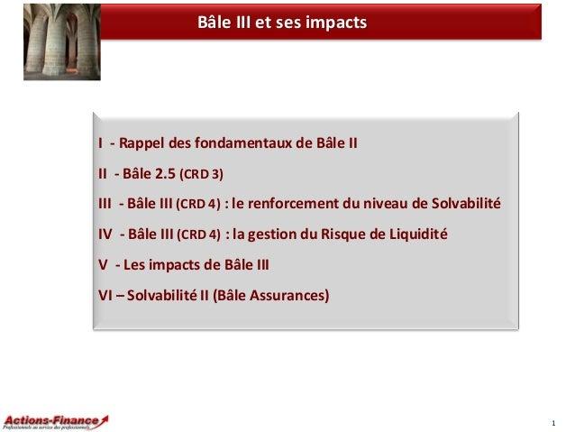Bâle III et ses impacts  I - Rappel des fondamentaux de Bâle II  II - Bâle 2.5 (CRD 3) III - Bâle III (CRD 4) : le renforc...