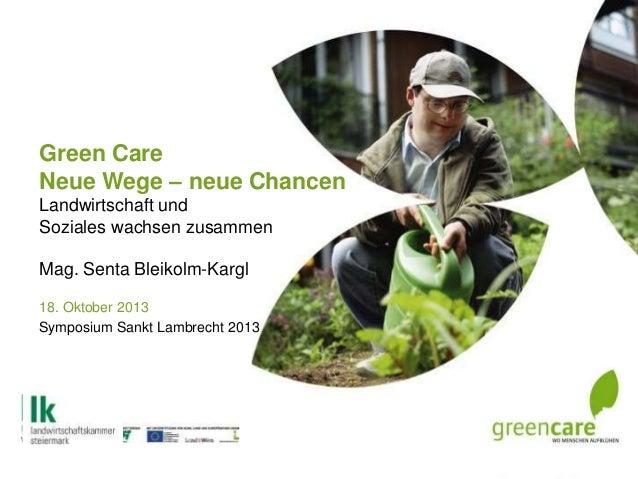 Green Care Neue Wege – neue Chancen Landwirtschaft und Soziales wachsen zusammen Mag. Senta Bleikolm-Kargl 18. Oktober 201...