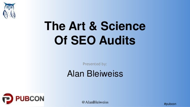 #pubcon The Art & Science Of SEO Audits Presented by: Alan Bleiweiss @AlanBleiweiss