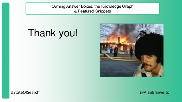 #StateOfSearch @AlanBleiweiss Owning Answer Boxes, the Knowledge Graph & Featured Snippets Thank you!