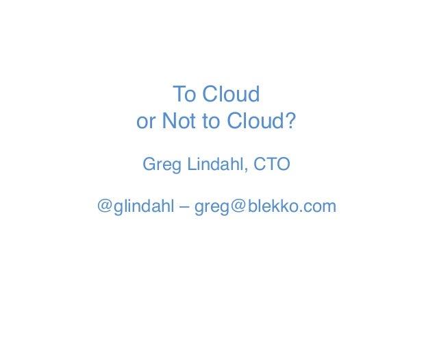 "To Cloud or Not to Cloud?  Greg Lindahl, CTO  @glindahl – greg@blekko.com"""