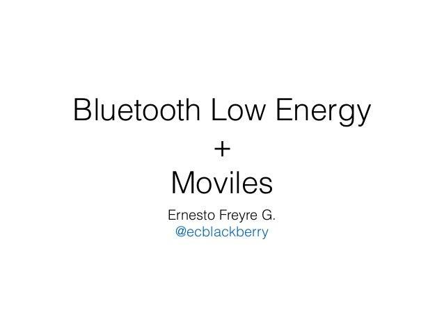 Bluetooth Low Energy + Moviles Ernesto Freyre G. @ecblackberry