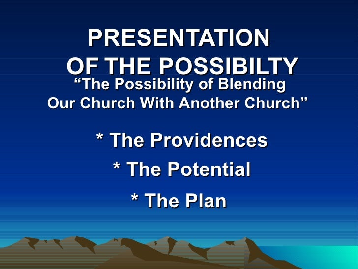 "PRESENTATION   OF   THE POSSIBILTY * The Providences * The Potential * The Plan   "" The Possibility of Blending   Our Chur..."
