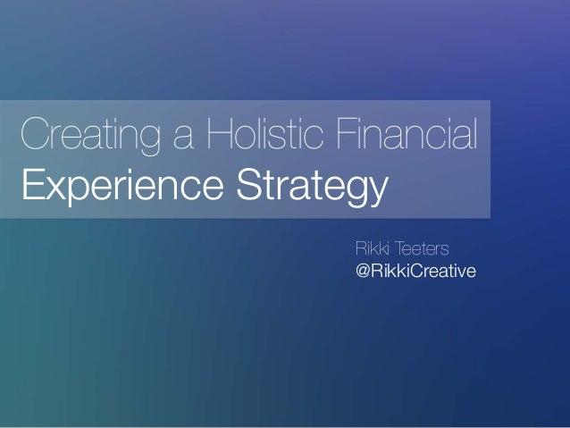 Rikki Teeters @RikkiCreative Creating a Holistic Financial Experience Strategy