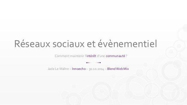 Réseaux sociaux et évènementiel  Comment maintenir l'intérêt d'une communauté ?  Jade Le Maître – Innoecho – 30.10.2014 – ...