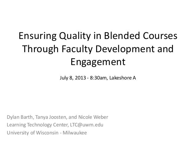 Ensuring Quality in Blended Courses Through Faculty Development and Engagement July 8, 2013 - 8:30am, Lakeshore A Dylan Ba...