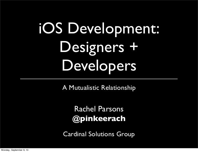 iOS Development: Designers + Developers A Mutualistic Relationship Rachel Parsons @pinkeerach Cardinal Solutions Group Mon...