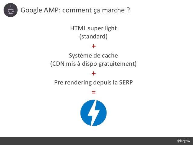 Google AMP: comment ça marche ? @largow HTML super light (standard) + Système de cache (CDN mis à dispo gratuitement) + Pr...