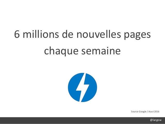 6 millions de nouvelles pages chaque semaine Source Google / Aout 2016 @largow