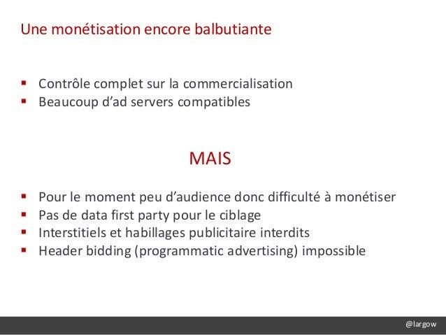 @largow Une monétisation encore balbutiante  Contrôle complet sur la commercialisation  Beaucoup d'ad servers compatible...