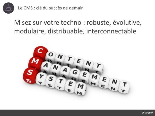 Le CMS : clé du succès de demain @largow Misez sur votre techno : robuste, évolutive, modulaire, distribuable, interconnec...