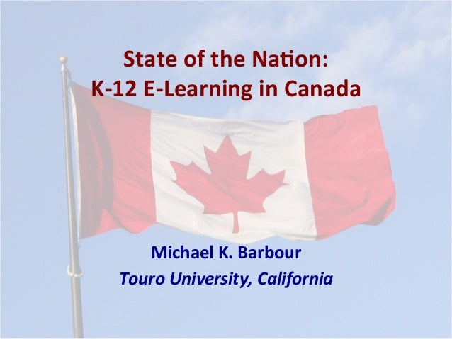 State	of	the	Na*on:	 K-12	E-Learning	in	Canada	 Michael	K.	Barbour	 Touro	University,	California