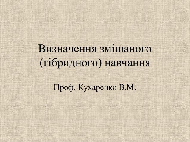 Визначення змішаного (гібридного) навчання Проф. Кухаренко В.М.