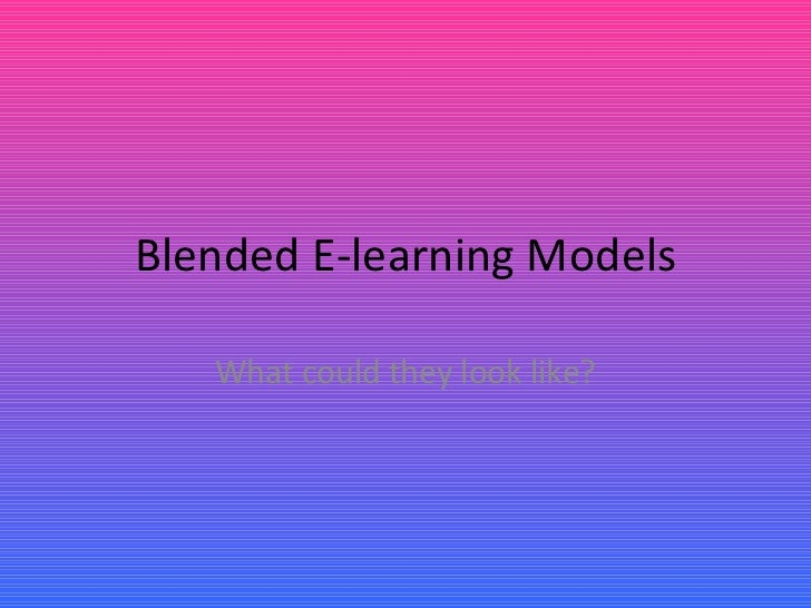 Blended E-learning Models What could they look like?