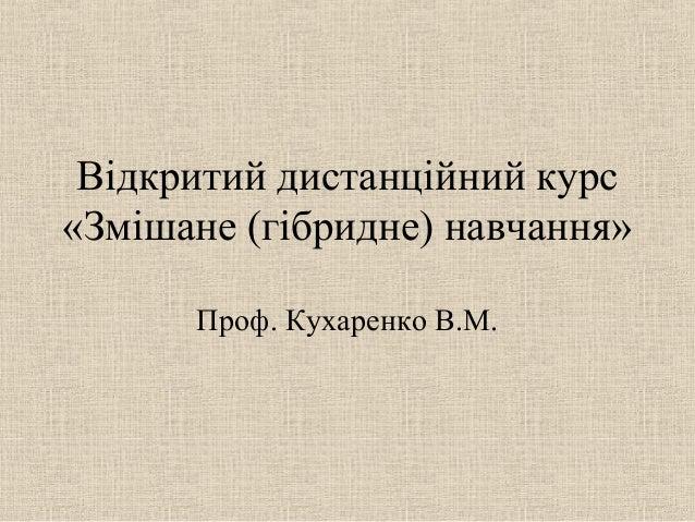 Відкритий дистанційний курс «Змішане (гібридне) навчання» Проф. Кухаренко В.М.