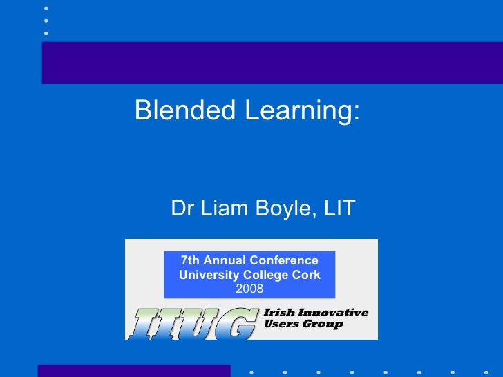7th Annual Conference University College Cork 2008 Blended Learning:  Dr Liam Boyle, LIT