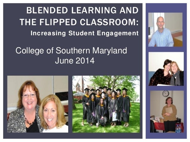 Increasing Student Engagement BLENDED LEARNING AND THE FLIPPED CLASSROOM: College of Southern Maryland June 2014