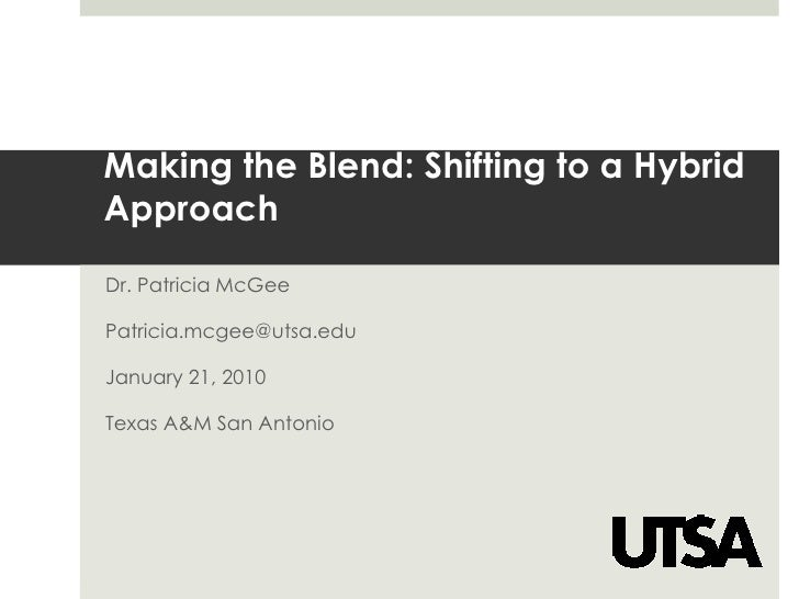 Making the Blend: Shifting to a HybridApproachDr. Patricia McGeePatricia.mcgee@utsa.eduJanuary 21, 2010Texas A&M San Antonio