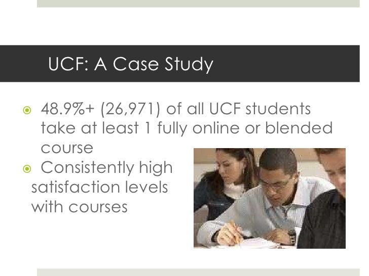 UCF: A Case Study 48.9%+ (26,971) of all UCF students  take at least 1 fully online or blended  course Consistently high...