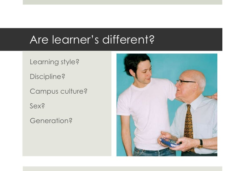 """Are learner""""s different?Learning style?Discipline?Campus culture?Sex?Generation?"""