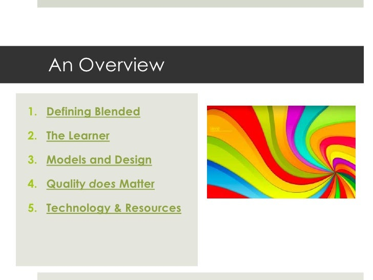 An Overview1. Defining Blended2. The Learner3. Models and Design4. Quality does Matter5. Technology & Resources