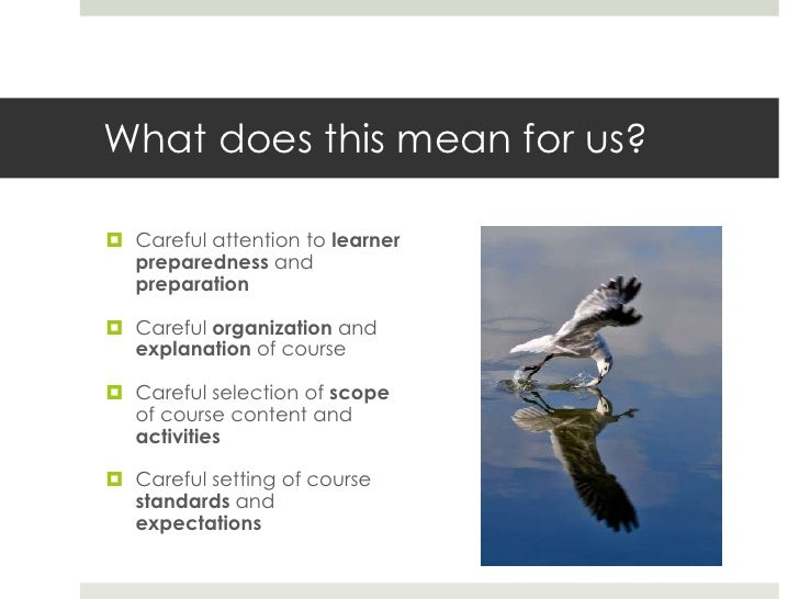What does this mean for us? Careful attention to learner  preparedness and  preparation Careful organization and  explan...